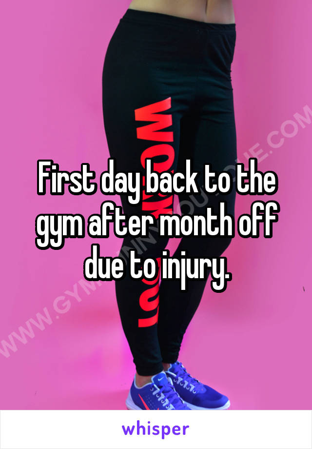 First day back to the gym after month off due to injury.