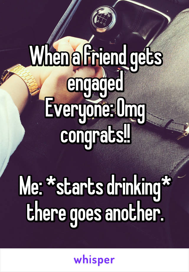 When a friend gets engaged Everyone: Omg congrats!!  Me: *starts drinking* there goes another.