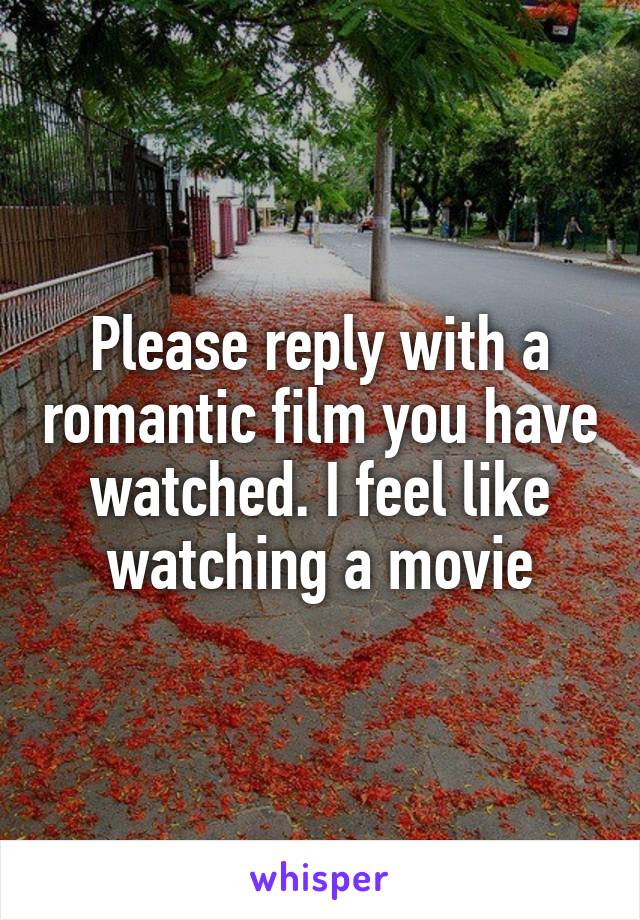 Please reply with a romantic film you have watched. I feel like watching a movie
