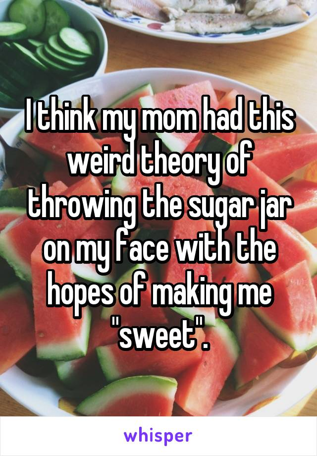 """I think my mom had this weird theory of throwing the sugar jar on my face with the hopes of making me """"sweet""""."""