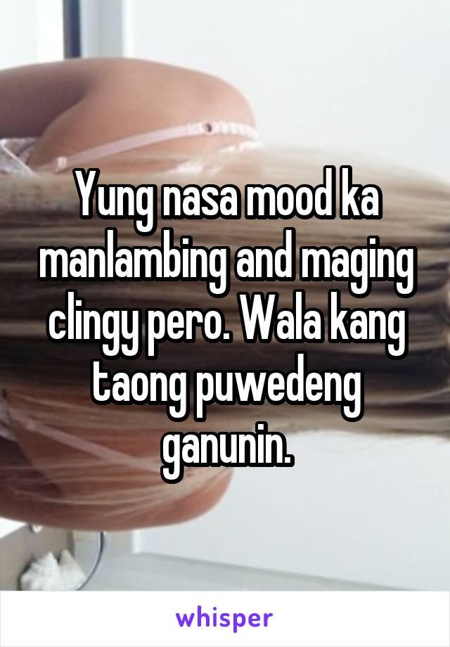 Yung nasa mood ka manlambing and maging clingy pero. Wala kang taong puwedeng ganunin.