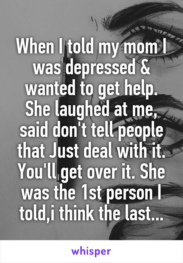 When I told my mom I was depressed & wanted to get help. She laughed at me, said don't tell people that Just deal with it. You'll get over it. She was the 1st person I told,i think the last...