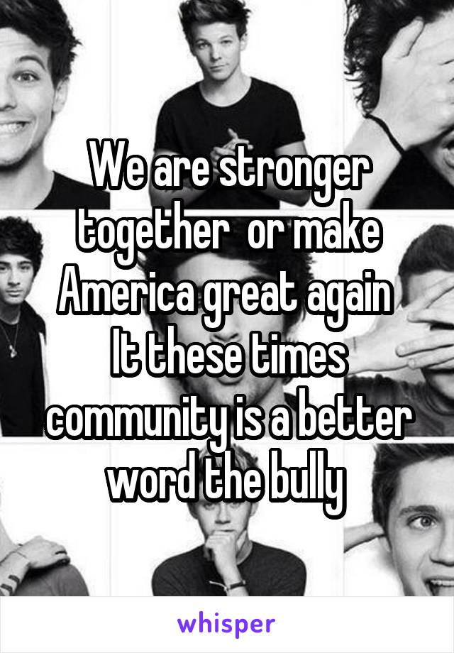 We are stronger together  or make America great again  It these times community is a better word the bully