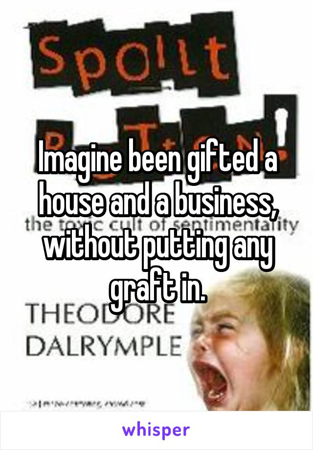 Imagine been gifted a house and a business, without putting any graft in.