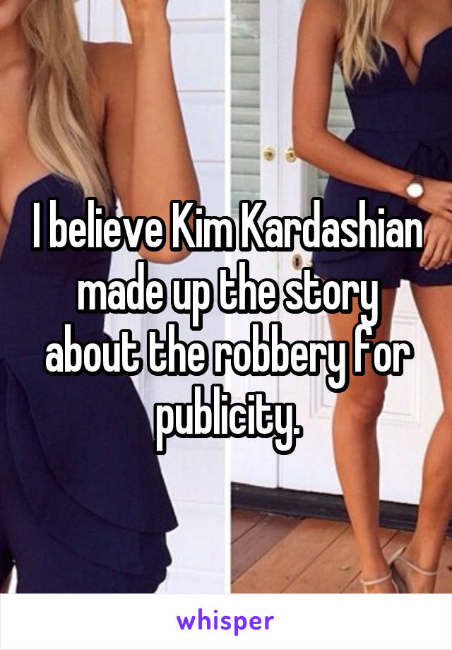 I believe Kim Kardashian made up the story about the robbery for publicity.