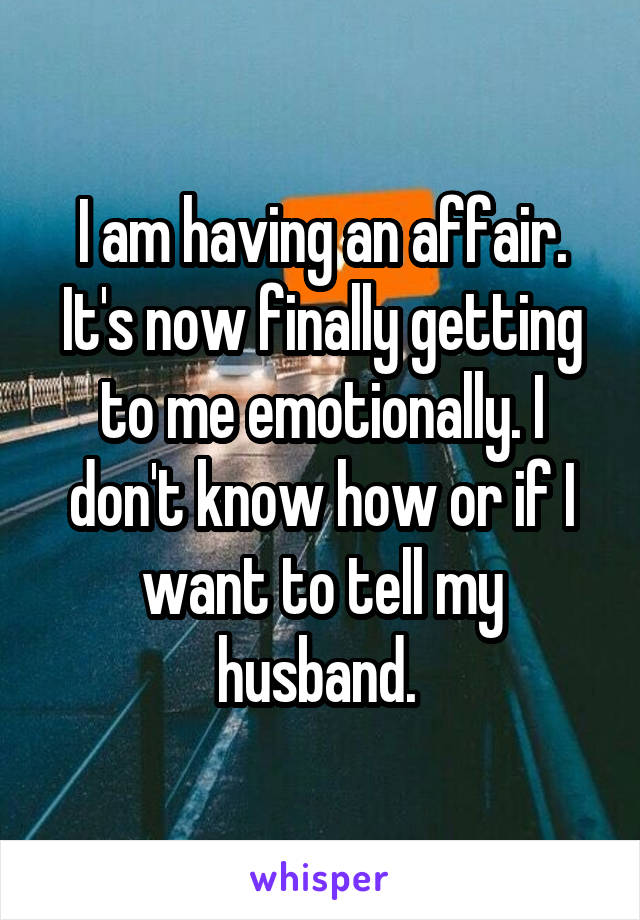 I am having an affair. It's now finally getting to me emotionally. I don't know how or if I want to tell my husband.