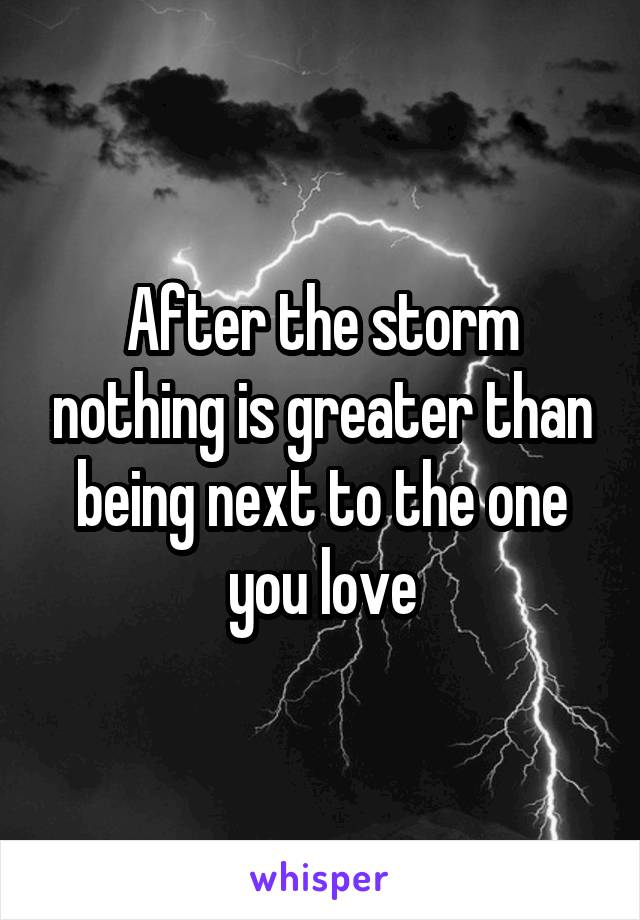 After the storm nothing is greater than being next to the one you love