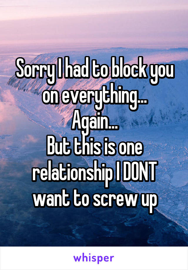Sorry I had to block you on everything... Again... But this is one relationship I DONT want to screw up