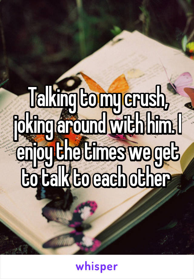 Talking to my crush, joking around with him. I enjoy the times we get to talk to each other