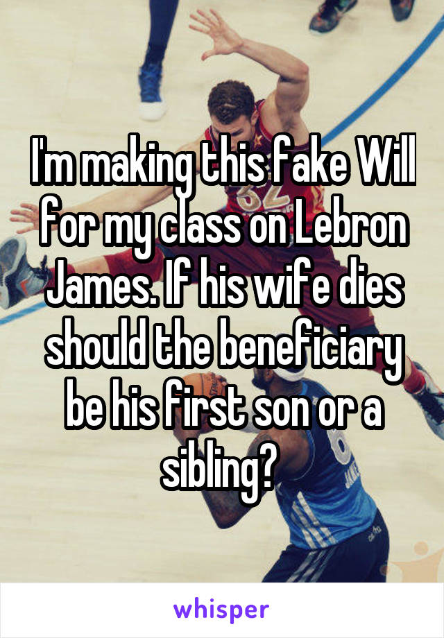 I'm making this fake Will for my class on Lebron James. If his wife dies should the beneficiary be his first son or a sibling?