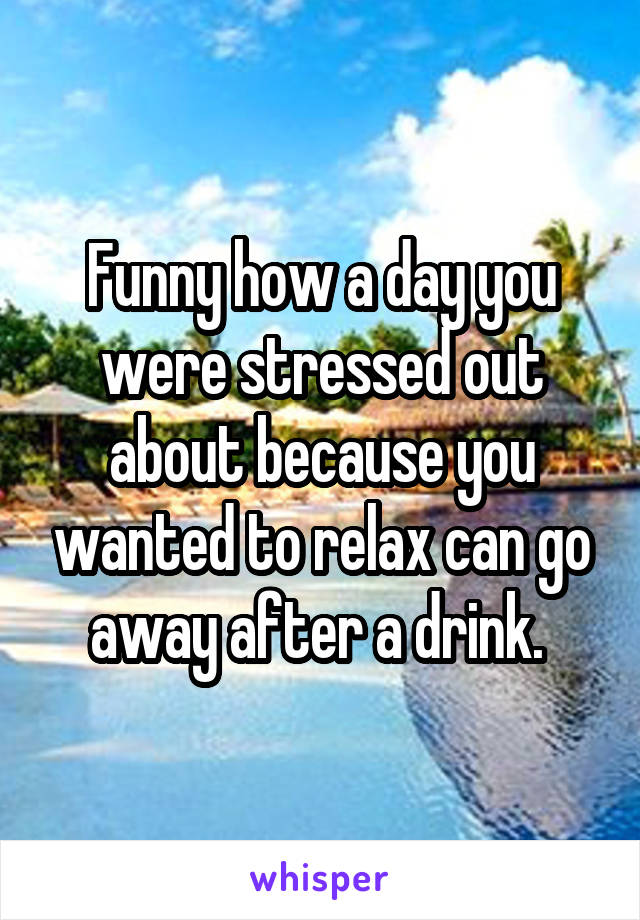 Funny how a day you were stressed out about because you wanted to relax can go away after a drink.