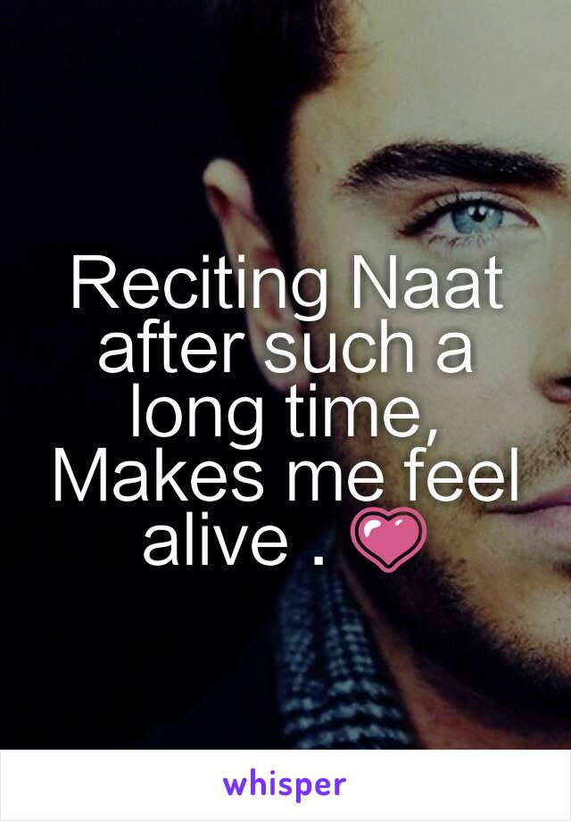 Reciting Naat after such a long time, Makes me feel alive . 💗