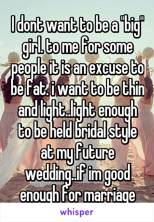 "I dont want to be a ""big"" girl. to me for some people it is an excuse to be fat. i want to be thin and light..light enough to be held bridal style at my future wedding..if im good enough for marriage"