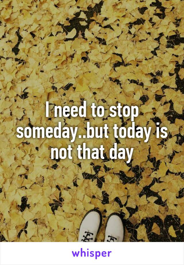 I need to stop someday..but today is not that day