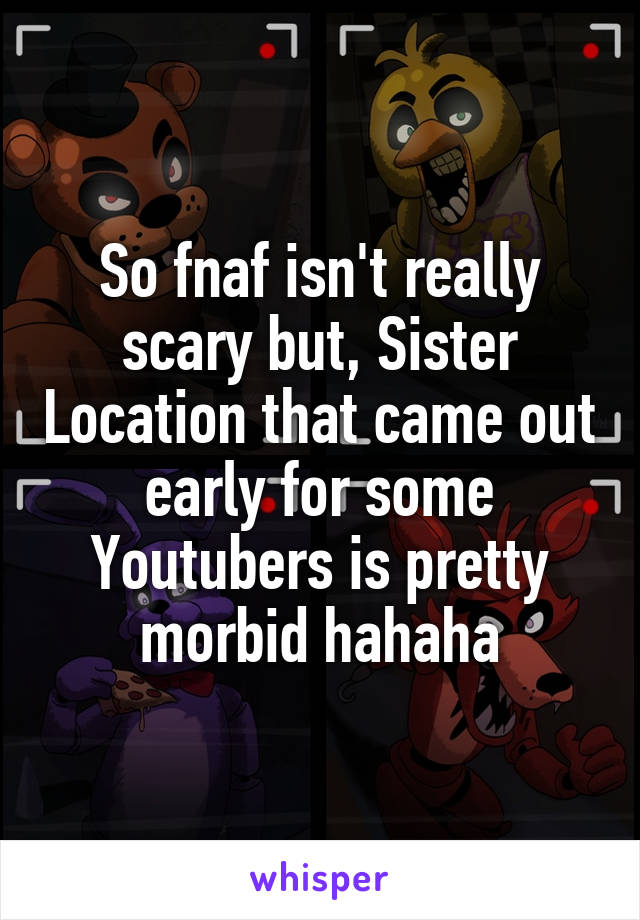 So fnaf isn't really scary but, Sister Location that came out early for some Youtubers is pretty morbid hahaha