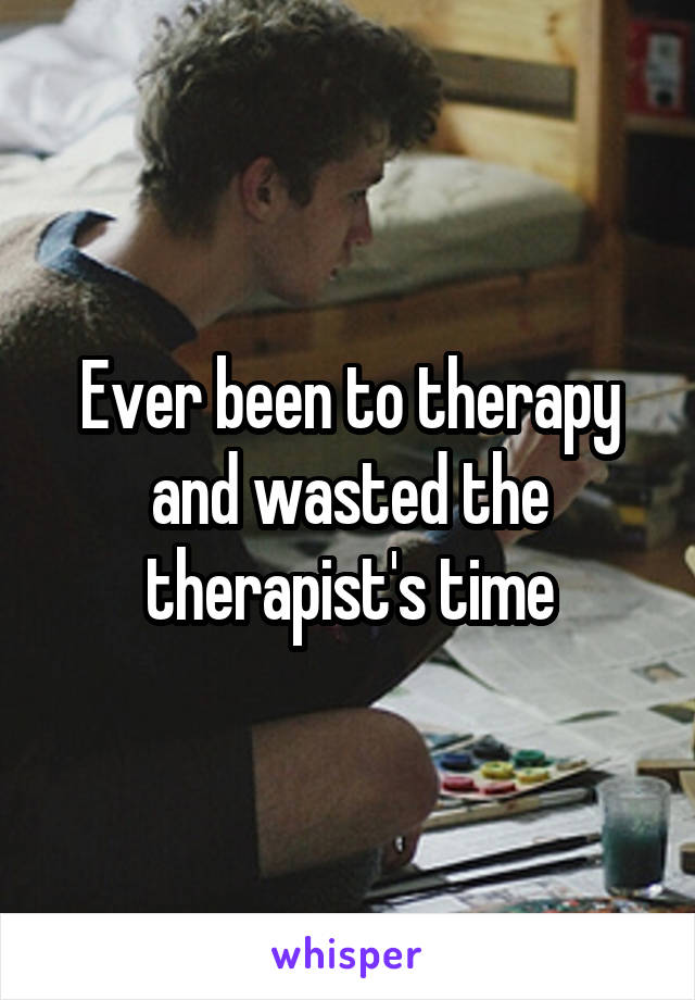 Ever been to therapy and wasted the therapist's time