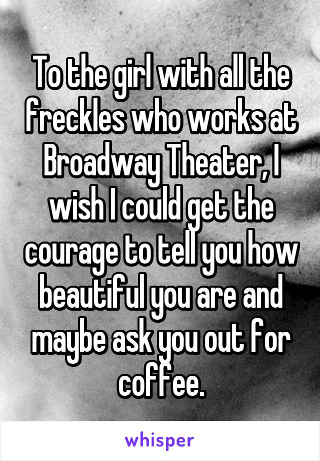 To the girl with all the freckles who works at Broadway Theater, I wish I could get the courage to tell you how beautiful you are and maybe ask you out for coffee.