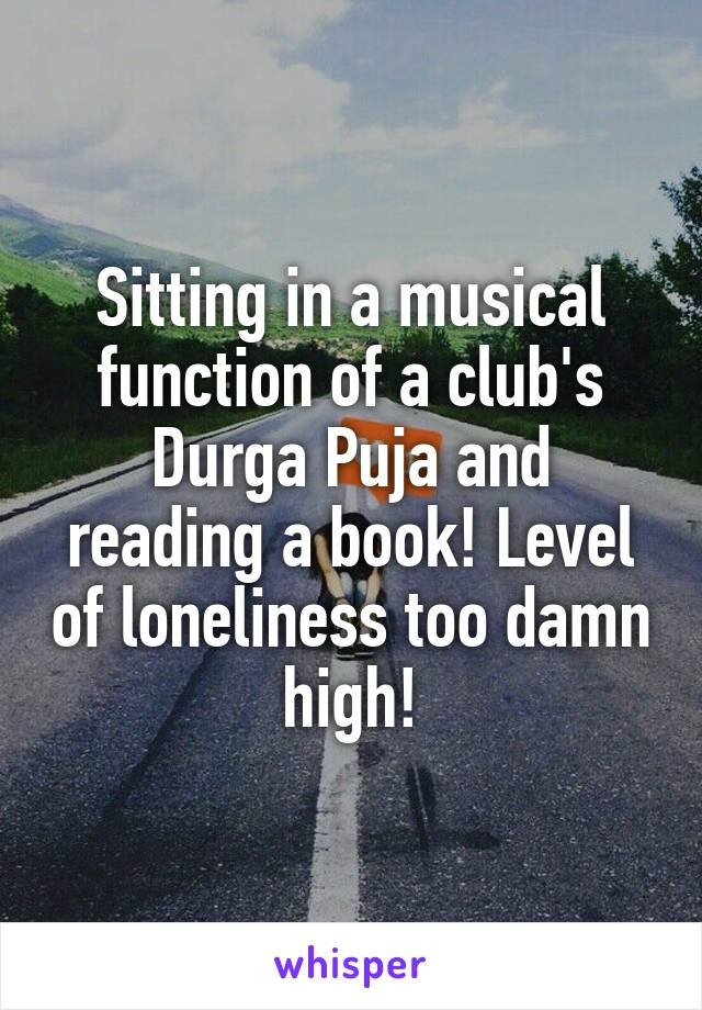 Sitting in a musical function of a club's Durga Puja and reading a book! Level of loneliness too damn high!