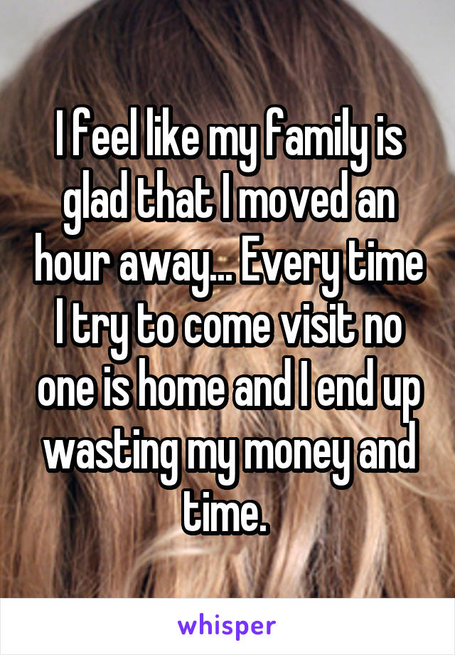 I feel like my family is glad that I moved an hour away... Every time I try to come visit no one is home and I end up wasting my money and time.