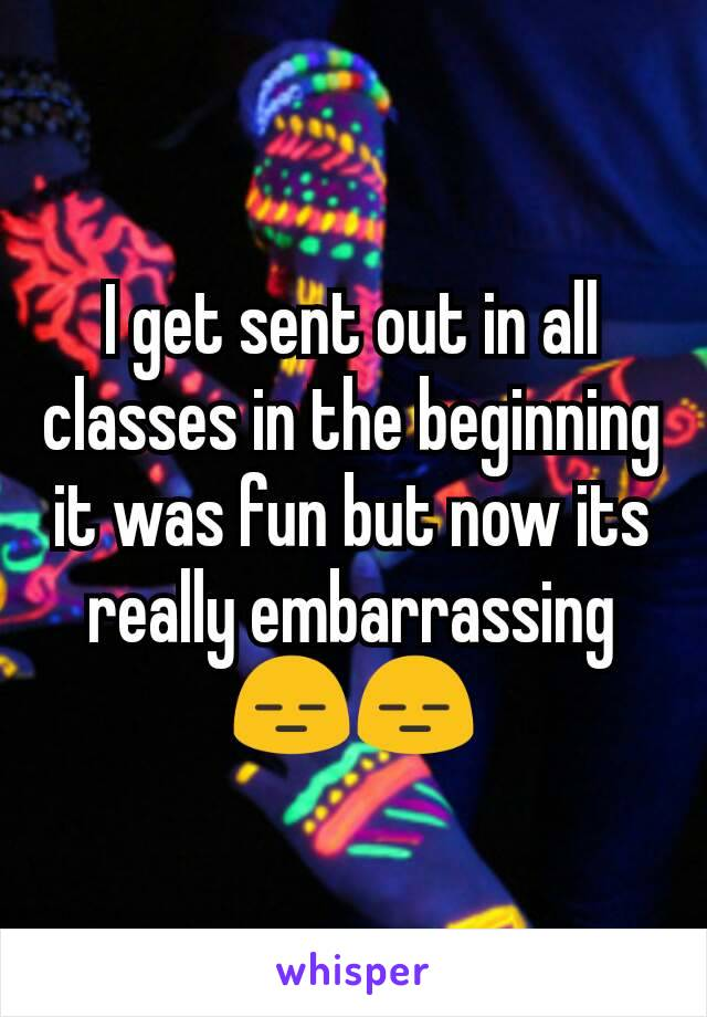 I get sent out in all classes in the beginning it was fun but now its really embarrassing 😑😑
