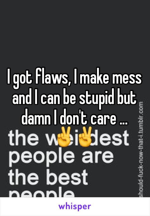 I got flaws, I make mess and I can be stupid but damn I don't care ...  ✌️️✌️️