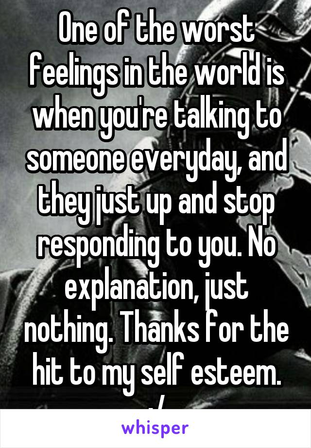 One of the worst feelings in the world is when you're talking to someone everyday, and they just up and stop responding to you. No explanation, just nothing. Thanks for the hit to my self esteem. :/