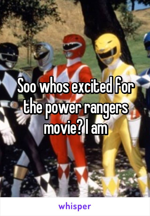 Soo whos excited for the power rangers movie? I am