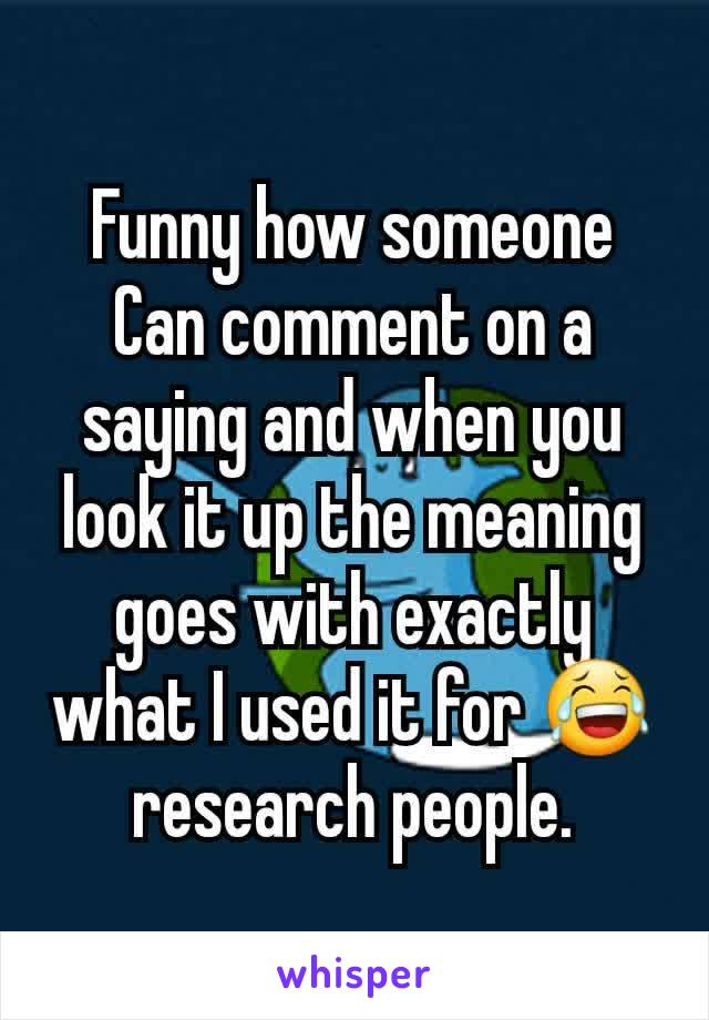 Funny how someone Can comment on a saying and when you look it up the meaning goes with exactly what I used it for 😂 research people.
