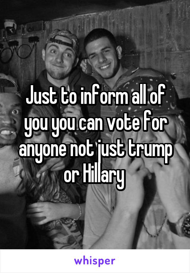 Just to inform all of you you can vote for anyone not just trump or Hillary