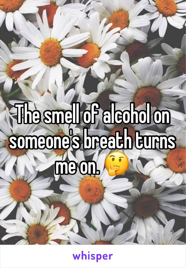 The smell of alcohol on someone's breath turns me on. 🤔