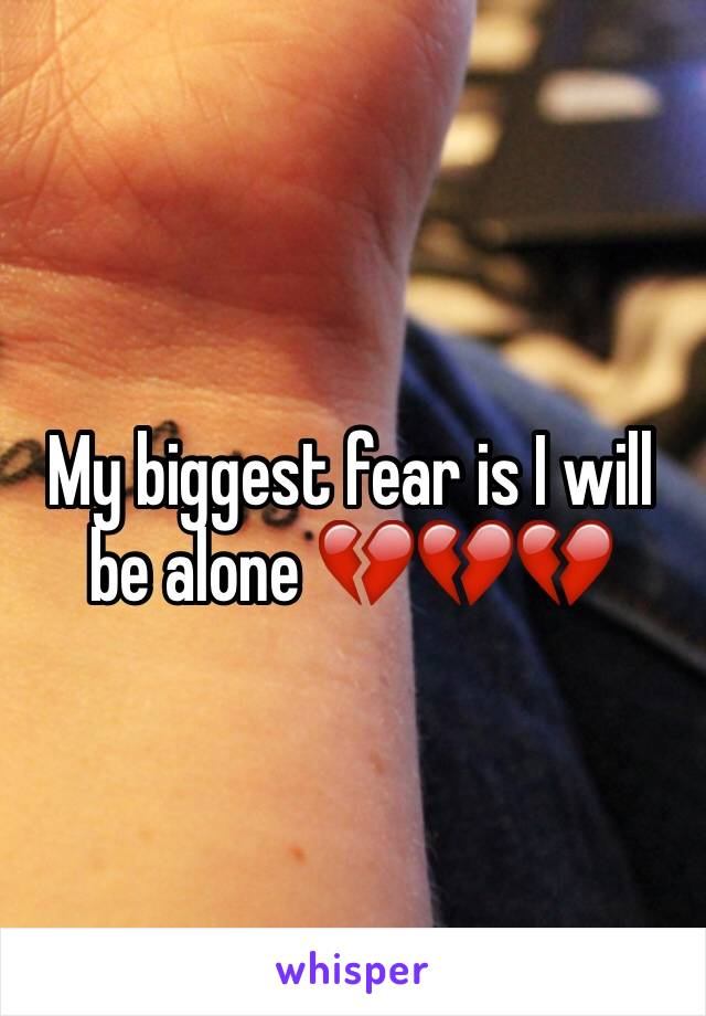 My biggest fear is I will  be alone 💔💔💔