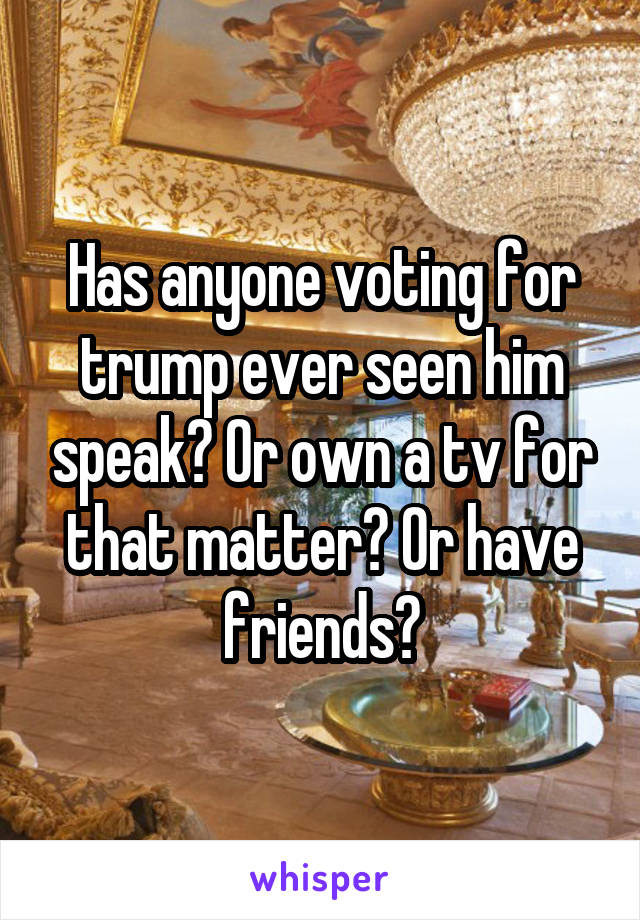 Has anyone voting for trump ever seen him speak? Or own a tv for that matter? Or have friends?