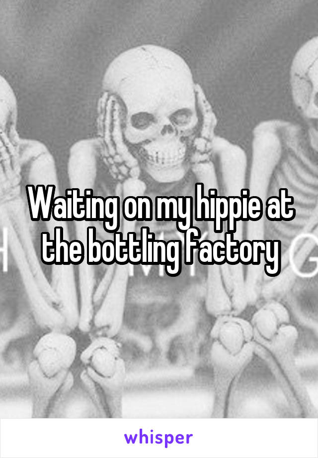 Waiting on my hippie at the bottling factory