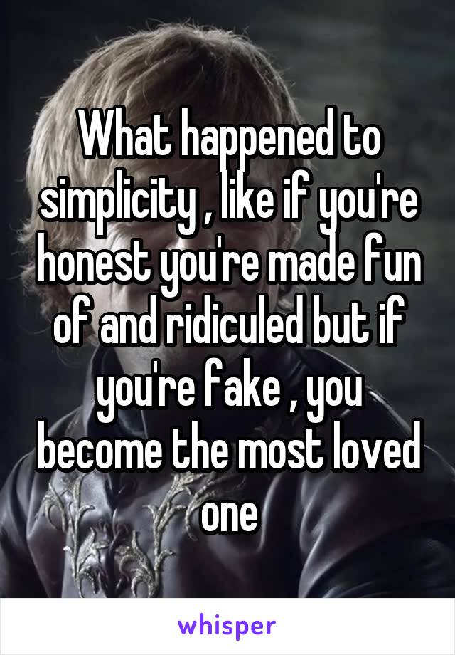 What happened to simplicity , like if you're honest you're made fun of and ridiculed but if you're fake , you become the most loved one