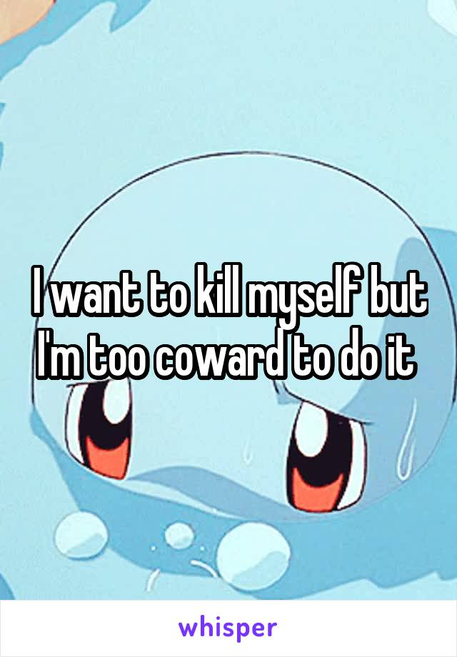 I want to kill myself but I'm too coward to do it