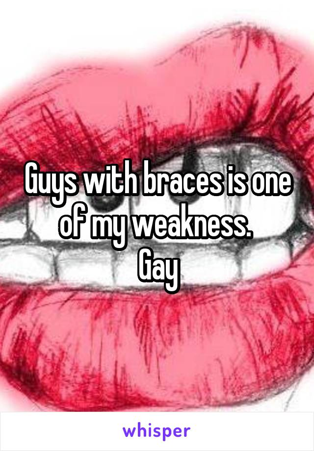 Guys with braces is one of my weakness.  Gay