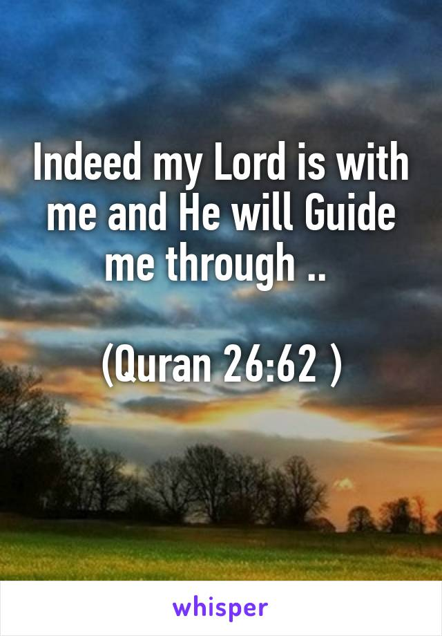 Indeed my Lord is with me and He will Guide me through ..   (Quran 26:62 )