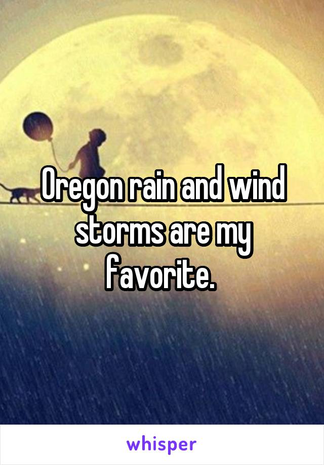 Oregon rain and wind storms are my favorite.