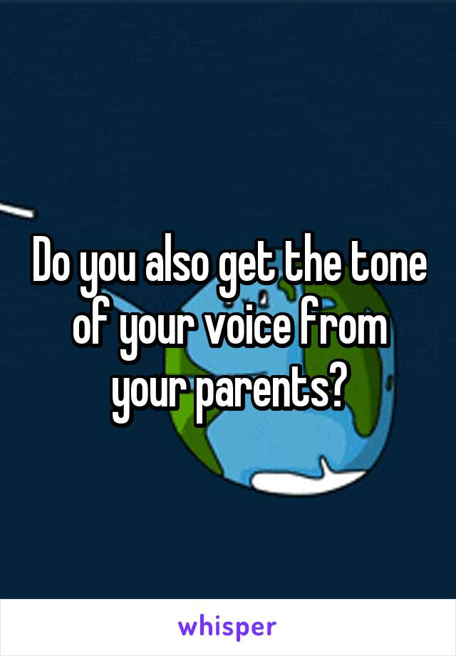 Do you also get the tone of your voice from your parents?