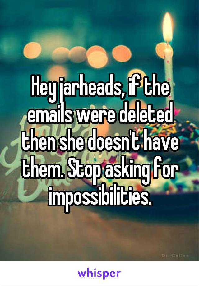 Hey jarheads, if the emails were deleted then she doesn't have them. Stop asking for impossibilities.