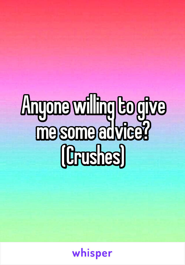 Anyone willing to give me some advice? (Crushes)