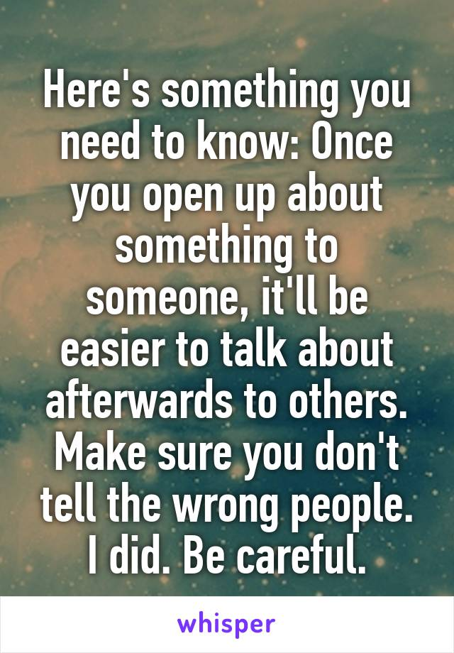 Here's something you need to know: Once you open up about something to someone, it'll be easier to talk about afterwards to others. Make sure you don't tell the wrong people. I did. Be careful.