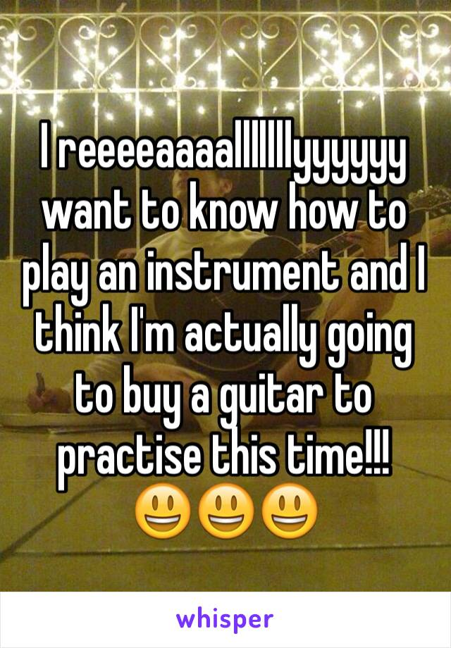 I reeeeaaaalllllllyyyyyy want to know how to play an instrument and I think I'm actually going to buy a guitar to practise this time!!!  😃😃😃