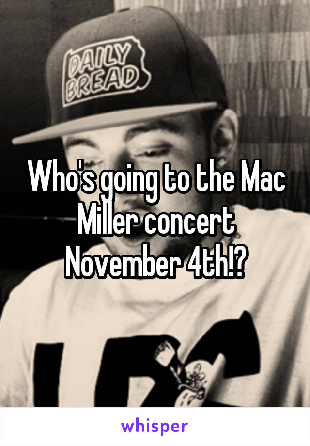 Who's going to the Mac Miller concert November 4th!?