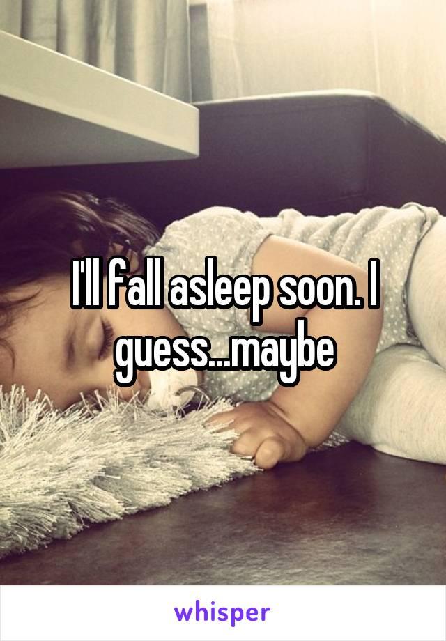 I'll fall asleep soon. I guess...maybe