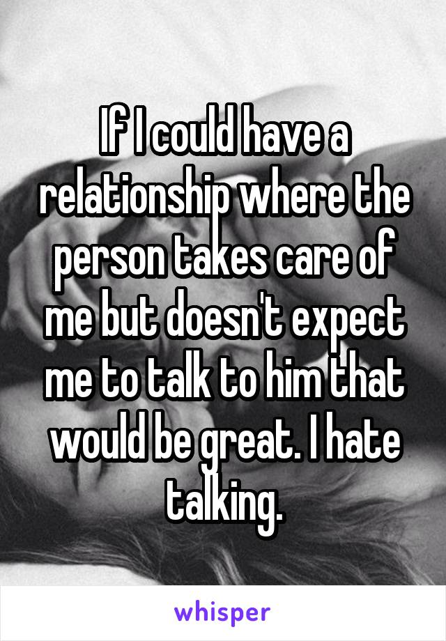 If I could have a relationship where the person takes care of me but doesn't expect me to talk to him that would be great. I hate talking.