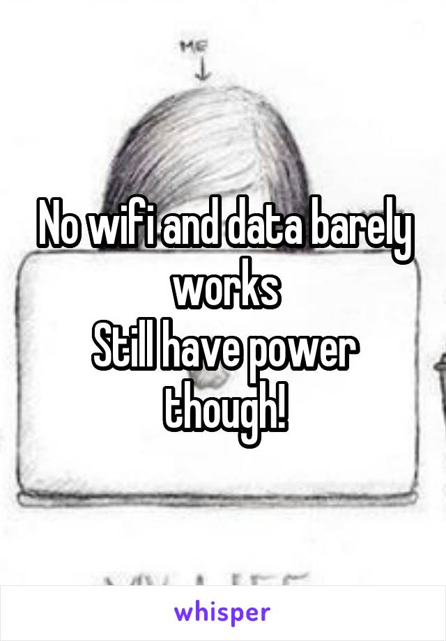 No wifi and data barely works Still have power though!