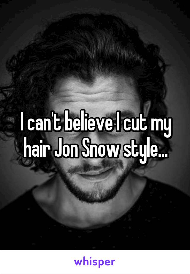 I can't believe I cut my hair Jon Snow style...