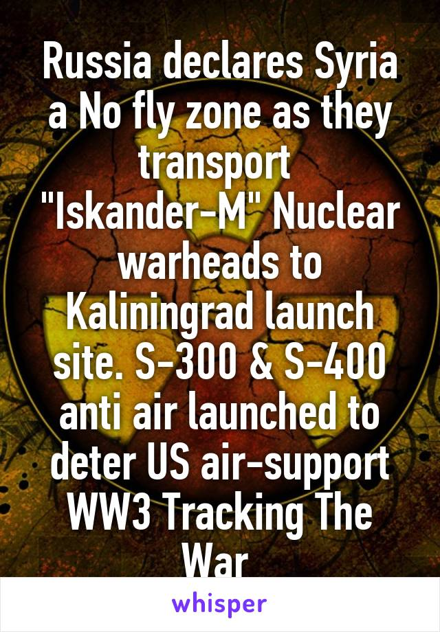 """Russia declares Syria a No fly zone as they transport  """"Iskander-M"""" Nuclear warheads to Kaliningrad launch site. S-300 & S-400 anti air launched to deter US air-support WW3 Tracking The War"""