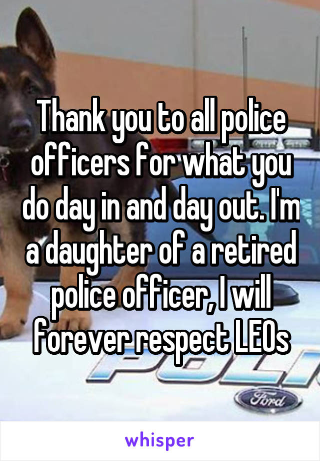 Thank you to all police officers for what you do day in and day out. I'm a daughter of a retired police officer, I will forever respect LEOs